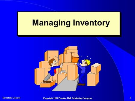 Inventory Control 1 Copyright 1999 Prentice Hall Publishing Company Managing Inventory.