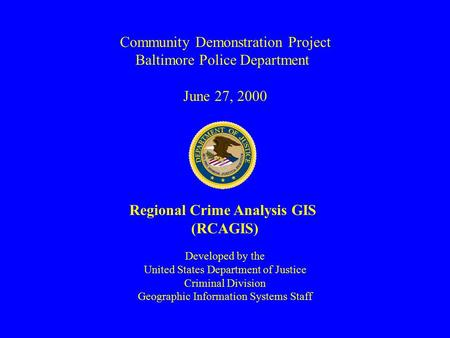 Community Demonstration Project Baltimore Police Department June 27, 2000 Regional Crime Analysis GIS (RCAGIS) Developed by the United States Department.