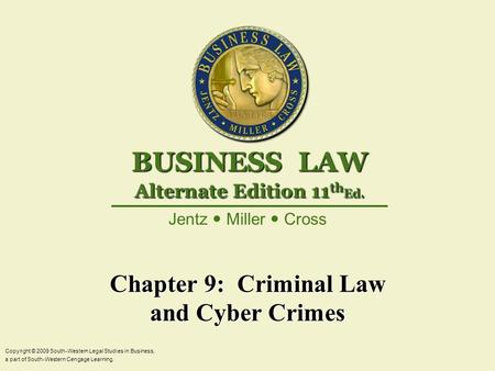 Chapter 9: Criminal Law and Cyber Crimes Copyright © 2009 South-Western Legal Studies in Business, a part of South-Western Cengage Learning. Jentz Miller.