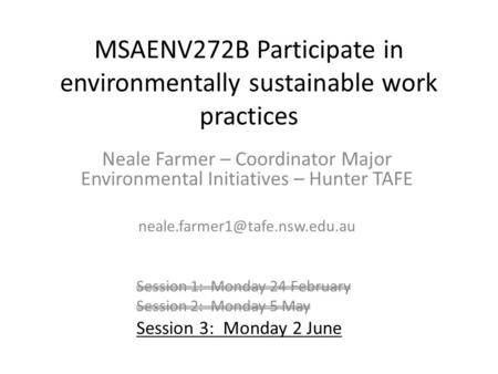 MSAENV272B Participate in environmentally sustainable work practices Neale Farmer – Coordinator Major Environmental Initiatives – Hunter TAFE