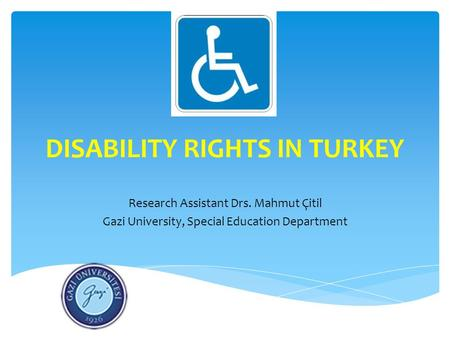 DISABILITY RIGHTS IN TURKEY Research Assistant Drs. Mahmut Çitil Gazi University, Special Education Department.