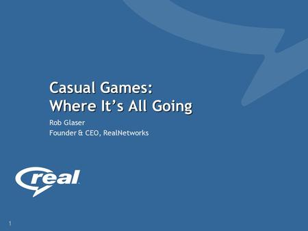1 Casual Games: Where It's All Going Rob Glaser Founder & CEO, RealNetworks.