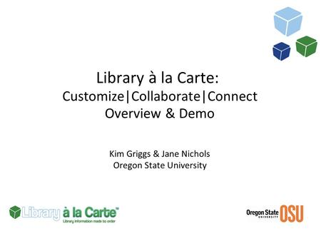 Library à la Carte: Customize|Collaborate|Connect Overview & Demo Kim Griggs & Jane Nichols Oregon State University.