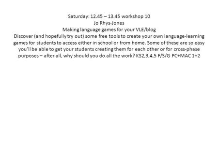 Saturday: 12.45 – 13.45 workshop 10 Jo Rhys-Jones Making language games for your VLE/blog Discover (and hopefully try out) some free tools to create your.