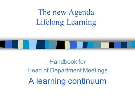The new Agenda Lifelong Learning Handbook for Head of Department Meetings A learning continuum.