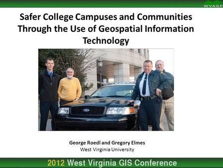 Safer College Campuses and Communities Through the Use of Geospatial Information Technology George Roedl and Gregory Elmes West Virginia University.