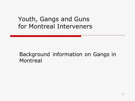 1 Youth, Gangs and Guns for Montreal Interveners Background information on Gangs in Montreal.