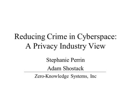 Reducing Crime in Cyberspace: A Privacy Industry View Stephanie Perrin Adam Shostack Zero-Knowledge Systems, Inc.