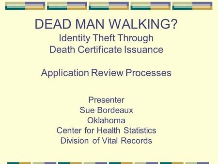 DEAD MAN WALKING? Identity Theft Through Death Certificate Issuance Application Review Processes Presenter Sue Bordeaux Oklahoma Center for Health Statistics.