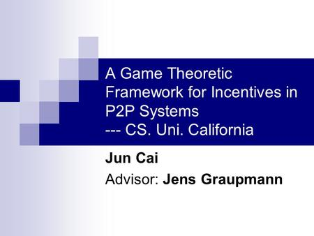 A Game Theoretic Framework for Incentives in P2P Systems --- CS. Uni. California Jun Cai Advisor: Jens Graupmann.