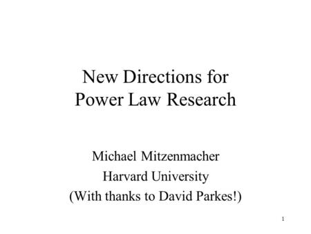 1 New Directions for Power Law Research Michael Mitzenmacher Harvard University (With thanks to David Parkes!)