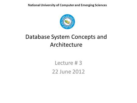 Database System Concepts and Architecture Lecture # 3 22 June 2012 National University of Computer and Emerging Sciences.