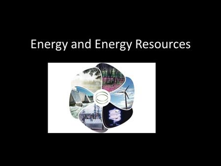 Energy and Energy Resources. Energy Defined as the ability to do work or the ability to cause change.