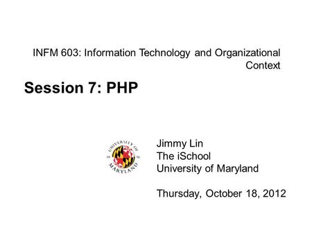 INFM 603: Information Technology and Organizational Context Jimmy Lin The iSchool University of Maryland Thursday, October 18, 2012 Session 7: PHP.