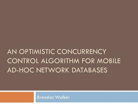 AN OPTIMISTIC CONCURRENCY CONTROL ALGORITHM FOR MOBILE AD-HOC NETWORK DATABASES Brendan Walker.