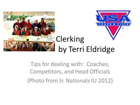 Clerking by Terri Eldridge Tips for dealing with: Coaches, Competitors, and Head Officials (Photo from Jr. Nationals IU 2012)