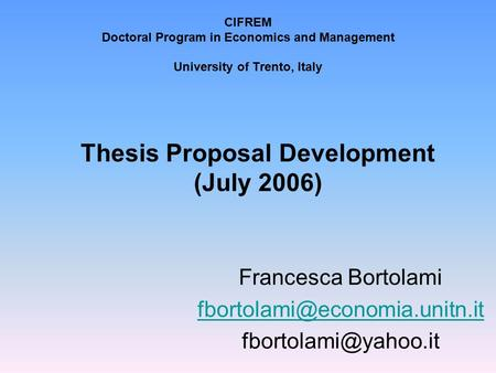 CIFREM Doctoral Program in Economics and Management University of Trento, Italy Thesis Proposal Development (July 2006) Francesca Bortolami