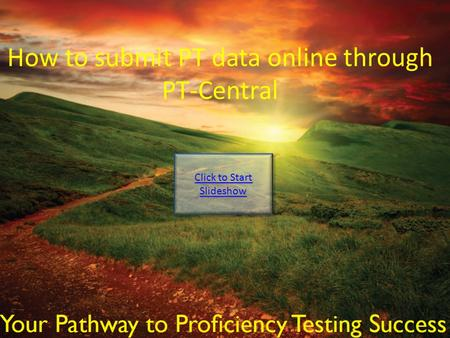 How to submit PT data online through PT-Central Click to Start Slideshow Click to Start Slideshow.