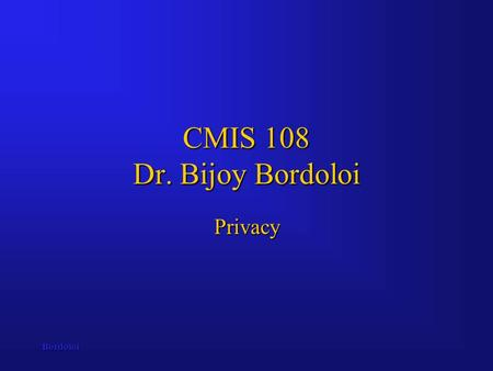 Bordoloi CMIS 108 Dr. Bijoy Bordoloi Privacy. Bordoloi Computers and Privacy These notes focus on the various topics associated with maintaining individual.