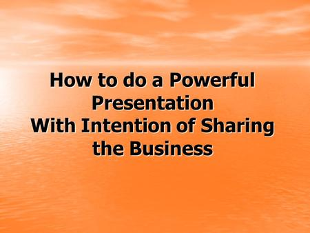 How to do a Powerful Presentation With Intention of Sharing the Business.