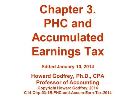Chapter 3. PHC and Accumulated Earnings Tax Edited January 10, 2014 Howard Godfrey, Ph.D., CPA Professor of Accounting Copyright Howard Godfrey, 2014 C14-Chp-03-1B-PHC-and-Accum-Earn-Tax-2014.