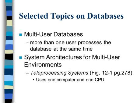 Selected Topics on Databases n Multi-User Databases –more than one user processes the database at the same time n System Architectures for Multi-User Environments.