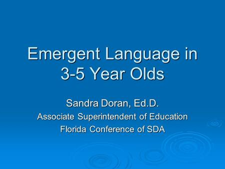 Emergent Language in 3-5 Year Olds Sandra Doran, Ed.D. Associate Superintendent of Education Florida Conference of SDA.