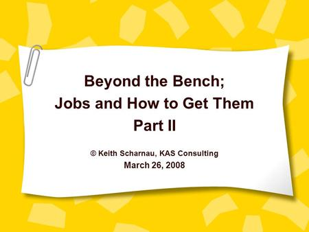 Beyond the Bench; Jobs and How to Get Them Part II © Keith Scharnau, KAS Consulting March 26, 2008.