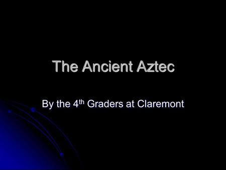 The Ancient Aztec By the 4 th Graders at Claremont.