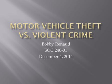 Bobby Renaud SOC 240-01 December 4, 2014.  When looking at violent crime and motor vehicle theft, do we see a relationship? If so how significantly ?