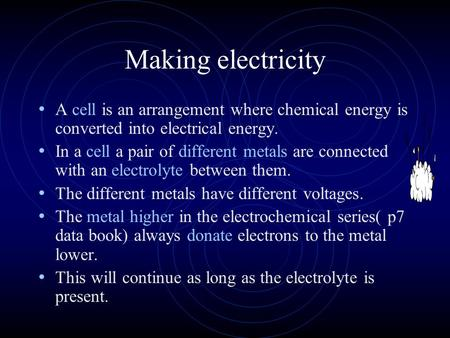 Making electricity A cell is an arrangement where chemical energy is converted into electrical energy. In a cell a pair of different metals are connected.