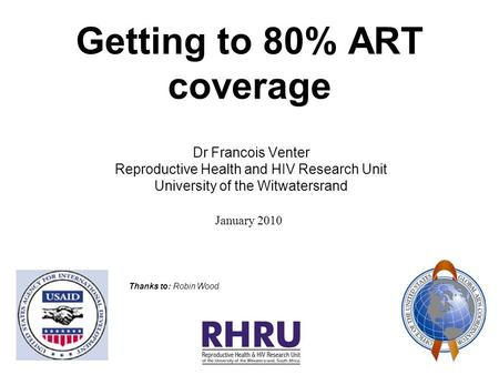 Getting to 80% ART coverage Dr Francois Venter Reproductive Health and HIV Research Unit University of the Witwatersrand January 2010 Thanks to: Robin.