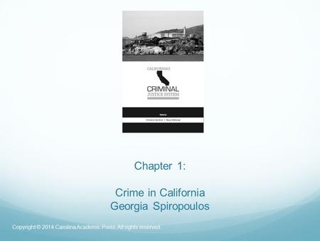 Chapter 1: Crime in California Georgia Spiropoulos Copyright © 2014 Carolina Academic Press. All rights reserved.