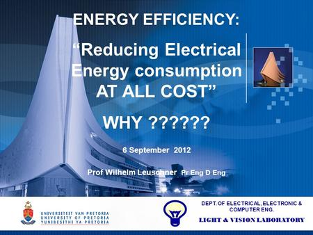 "1 ENERGY EFFICIENCY: ""Reducing Electrical Energy consumption AT ALL COST"" WHY ?????? 6 September 2012 Prof Wilhelm Leuschner Pr Eng D Eng DEPT. OF ELECTRICAL,"