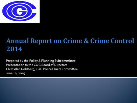 Prepared by the Policy & Planning Subcommittee Presentation to the COG Board of Directors Chief Alan Goldberg, COG Police Chiefs Committee June 19, 2015.