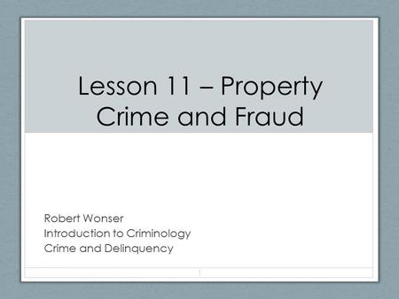 Lesson 11 – Property Crime and Fraud Robert Wonser Introduction to Criminology Crime and Delinquency 1.