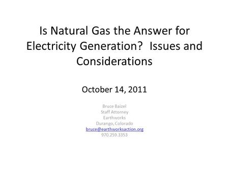 Is Natural Gas the Answer for Electricity Generation? Issues and Considerations October 14, 2011 Bruce Baizel Staff Attorney Earthworks Durango, Colorado.