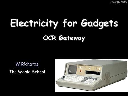 05/09/2015 Electricity for Gadgets W Richards The Weald School OCR Gateway.