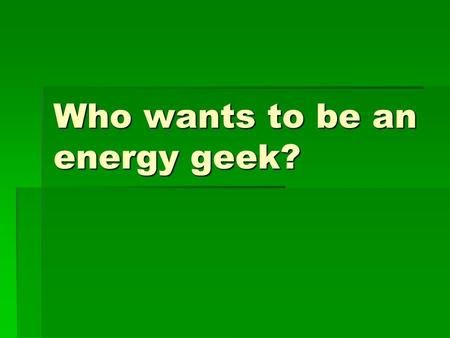 Who wants to be an energy geek?. What is energy?  The ability to do work.