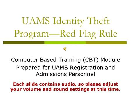 UAMS Identity Theft Program—Red Flag Rule Computer Based Training (CBT) Module Prepared for UAMS Registration and Admissions Personnel Each slide contains.