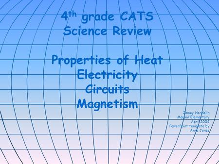 4 th grade CATS Science Review Properties of Heat Electricity Circuits Magnetism Jamey Herdelin Maupin Elementary April 2004 PowerPoint template by Anna.
