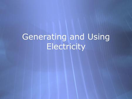 Generating and Using Electricity. Direct Current and Alternating Current  The current from a cell is called direct current  The electrons only travel.