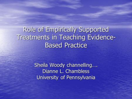 Role of Empirically Supported Treatments in Teaching Evidence- Based Practice Sheila Woody channelling…. Dianne L. Chambless University of Pennsylvania.