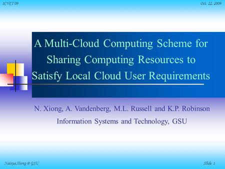 Naixue GSU Slide 1 ICVCI'09 Oct. 22, 2009 A Multi-Cloud Computing Scheme for Sharing Computing Resources to Satisfy Local Cloud User Requirements.