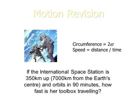 Motion Revision If the International Space Station is 350km up (7000km from the Earth's centre) and orbits in 90 minutes, how fast is her toolbox travelling?