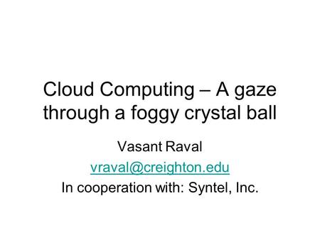 Cloud Computing – A gaze through a foggy crystal ball Vasant Raval In cooperation with: Syntel, Inc.