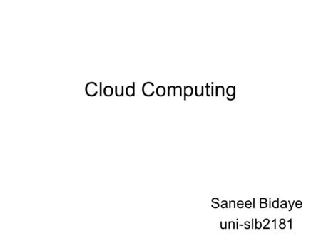Cloud Computing Saneel Bidaye uni-slb2181. What is Cloud Computing? Cloud Computing refers to both the applications delivered as services over the Internet.
