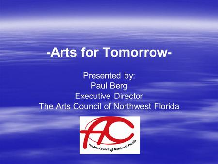 -Arts for Tomorrow- Presented by: Paul Berg Executive Director The Arts Council of Northwest Florida.