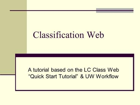 "Classification Web A tutorial based on the LC Class Web ""Quick Start Tutorial"" & UW Workflow."