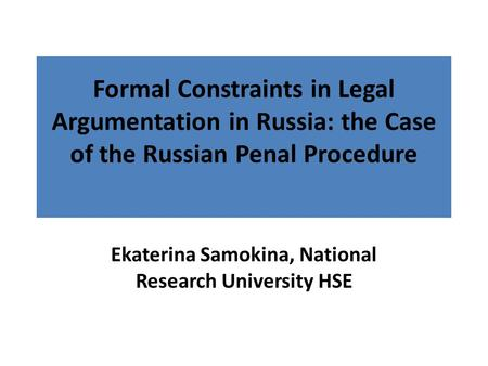 Formal Constraints in Legal Argumentation in Russia: the Case of the Russian Penal Procedure Ekaterina Samokina, National Research University HSE.